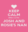 KEEP CALM AND LOVE JOSH AND ROSIE'S NAN - Personalised Poster A4 size