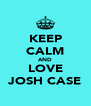 KEEP CALM AND LOVE JOSH CASE - Personalised Poster A4 size