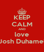 KEEP CALM AND love Josh Duhamel - Personalised Poster A4 size