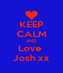 KEEP CALM AND Love  Josh xx - Personalised Poster A4 size