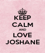 KEEP CALM AND LOVE JOSHANE - Personalised Poster A4 size