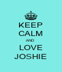 KEEP CALM AND  LOVE JOSHIE - Personalised Poster A4 size