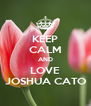 KEEP CALM AND LOVE JOSHUA CATO - Personalised Poster A4 size