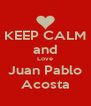 KEEP CALM and Love Juan Pablo Acosta - Personalised Poster A4 size