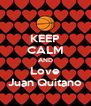 KEEP CALM AND Love Juan Quitano - Personalised Poster A4 size