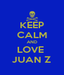 KEEP CALM AND LOVE  JUAN Z - Personalised Poster A4 size