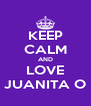 KEEP CALM AND LOVE JUANITA O - Personalised Poster A4 size