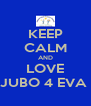 KEEP CALM AND LOVE JUBO 4 EVA  - Personalised Poster A4 size
