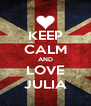KEEP CALM AND LOVE JULIA - Personalised Poster A4 size
