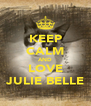 KEEP CALM AND LOVE JULIE BELLE - Personalised Poster A4 size