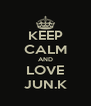 KEEP CALM AND LOVE JUN.K - Personalised Poster A4 size