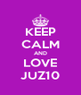 KEEP CALM AND LOVE JUZ10 - Personalised Poster A4 size