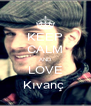 KEEP CALM AND LOVE Kıvanç  - Personalised Poster A4 size