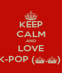 KEEP CALM AND LOVE K-POP (^.^)  - Personalised Poster A4 size