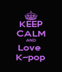 KEEP CALM AND Love  K~pop - Personalised Poster A4 size
