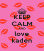 KEEP CALM AND love kaden - Personalised Poster A4 size