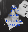 KEEP CALM AND Love Kai Shasya  - Personalised Poster A4 size