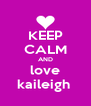 KEEP CALM AND love kaileigh  - Personalised Poster A4 size
