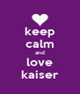 keep calm and love kaiser - Personalised Poster A4 size