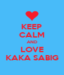 KEEP CALM AND LOVE KAKA SABIG - Personalised Poster A4 size