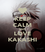 KEEP CALM AND LOVE KAKASHI - Personalised Poster A4 size