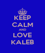 KEEP CALM AND LOVE KALEB - Personalised Poster A4 size