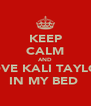 KEEP CALM AND LOVE KALI TAYLOR IN MY BED  - Personalised Poster A4 size