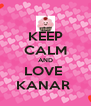 KEEP CALM AND LOVE  KANAR  - Personalised Poster A4 size