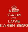 KEEP CALM AND  LOVE KAREN BEGG - Personalised Poster A4 size