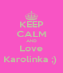 KEEP CALM AND Love Karolinka ;)  - Personalised Poster A4 size