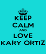 KEEP CALM AND LOVE KARY ORTIZ - Personalised Poster A4 size