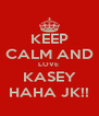 KEEP CALM AND LOVE  KASEY HAHA JK!! - Personalised Poster A4 size
