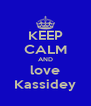 KEEP CALM AND love Kassidey - Personalised Poster A4 size