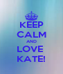 KEEP CALM AND LOVE  KATE! - Personalised Poster A4 size