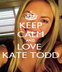 KEEP CALM AND LOVE  KATE TODD - Personalised Poster A4 size