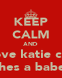 KEEP CALM AND Love katie cuz shes a babe  - Personalised Poster A4 size