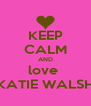 KEEP CALM AND love  KATIE WALSH - Personalised Poster A4 size