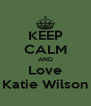 KEEP CALM AND Love Katie Wilson - Personalised Poster A4 size