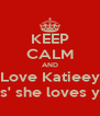 KEEP CALM AND Love Katieey Cos' she loves you. - Personalised Poster A4 size
