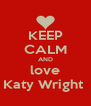 KEEP CALM AND love Katy Wright  - Personalised Poster A4 size