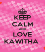 KEEP CALM AND LOVE KAWITHA  - Personalised Poster A4 size