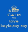 KEEP CALM AND love kayla,ray ray - Personalised Poster A4 size
