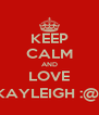KEEP CALM AND LOVE KAYLEIGH :@) - Personalised Poster A4 size