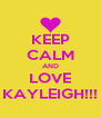 KEEP CALM AND LOVE KAYLEIGH!!! - Personalised Poster A4 size