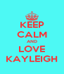 KEEP CALM AND LOVE KAYLEIGH - Personalised Poster A4 size