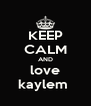 KEEP CALM AND love kaylem  - Personalised Poster A4 size