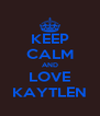 KEEP CALM AND LOVE KAYTLEN - Personalised Poster A4 size