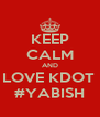 KEEP CALM AND LOVE KDOT  #YABISH - Personalised Poster A4 size