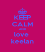 KEEP CALM AND love  keelan - Personalised Poster A4 size