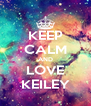 KEEP CALM AND LOVE KEILEY - Personalised Poster A4 size